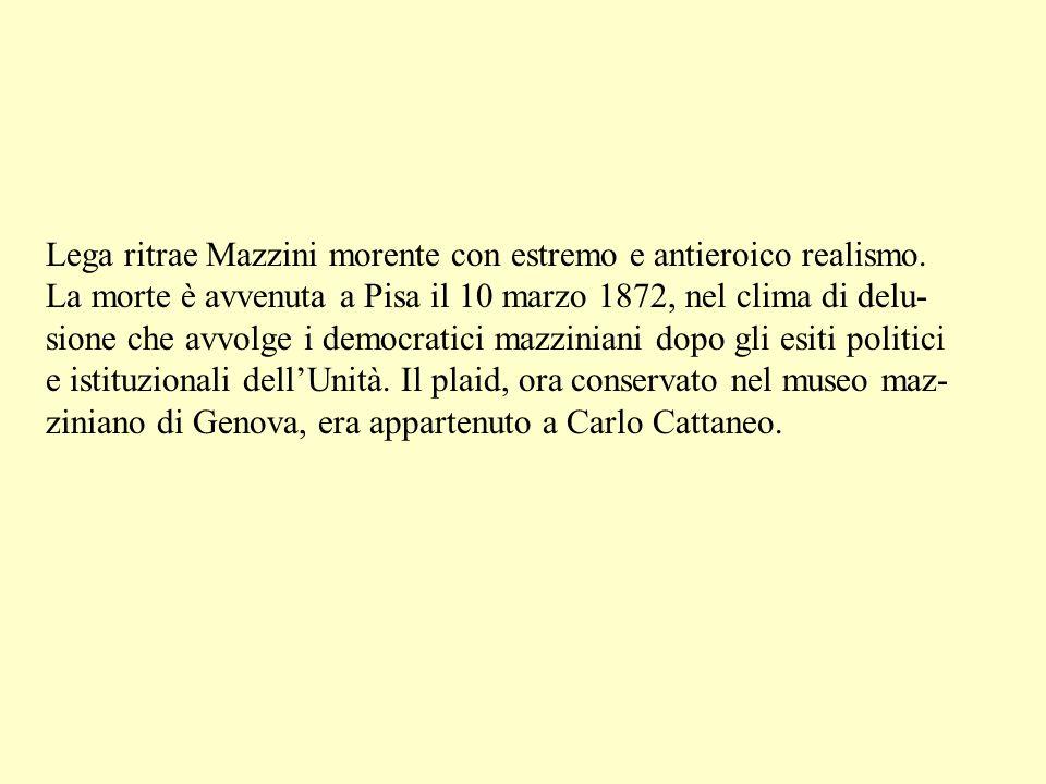 Lega ritrae Mazzini morente con estremo e antieroico realismo. La morte è avvenuta a Pisa il 10 marzo 1872, nel clima di delu- sione che avvolge i dem