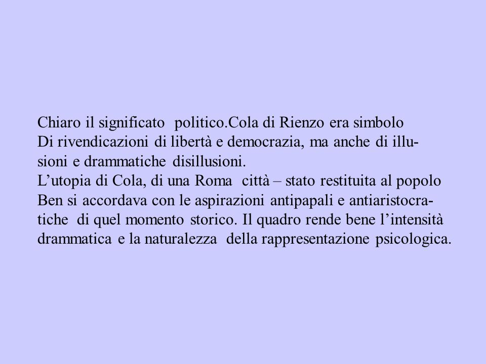 Chiaro il significato politico.Cola di Rienzo era simbolo Di rivendicazioni di libertà e democrazia, ma anche di illu- sioni e drammatiche disillusion