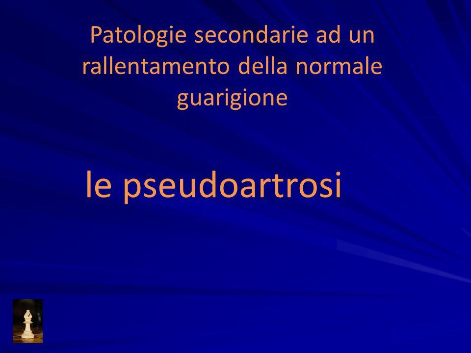 Patologie secondarie ad un rallentamento della normale guarigione le pseudoartrosi