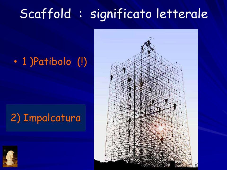Scaffold : significato letterale 1 )Patibolo (!) 2) Impalcatura