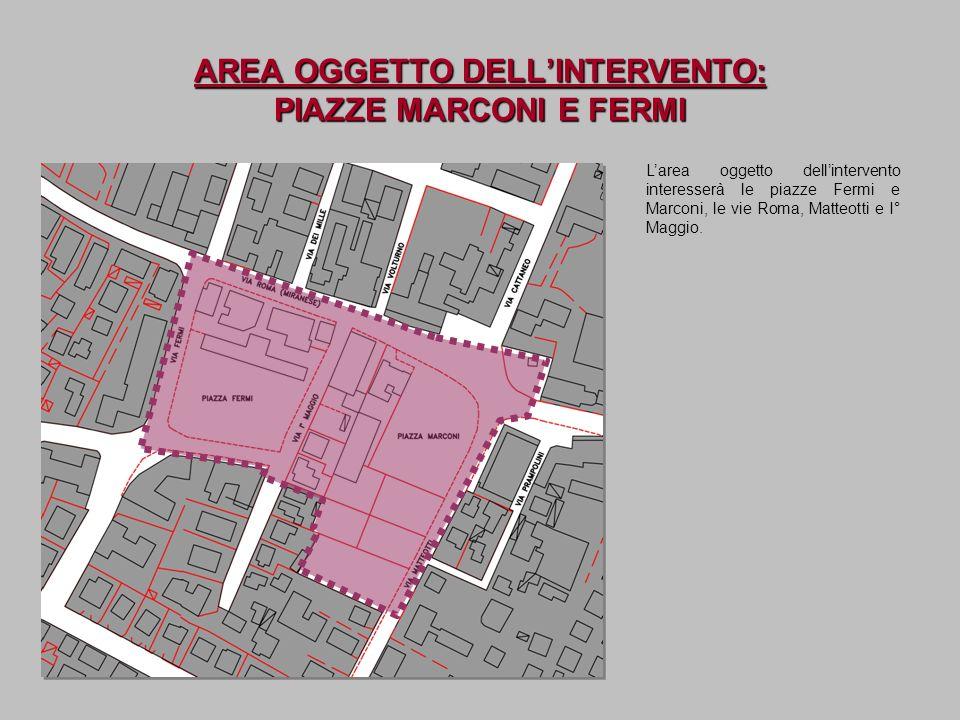 AREA OGGETTO DELLINTERVENTO: PIAZZE MARCONI E FERMI Larea oggetto dellintervento interesserà le piazze Fermi e Marconi, le vie Roma, Matteotti e I° Ma