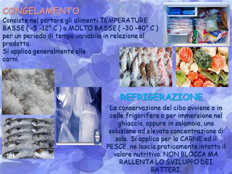 CONGELAMENTO Consiste nel portare gli alimenti TEMPERATURE BASSE ( -5 -12° C ) o MOLTO BASSE ( -30 -40° C ) per un periodo di tempo variabile in relazione al prodotto.
