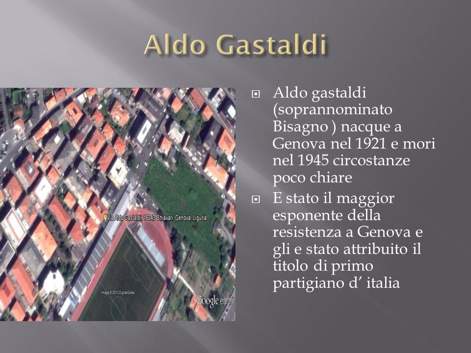 Aldo gastaldi (soprannominato Bisagno ) nacque a Genova nel 1921 e mori nel 1945 circostanze poco chiare E stato il maggior esponente della resistenza