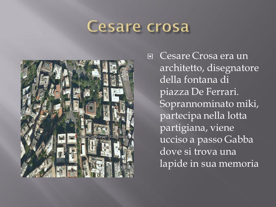 Cesare Crosa era un architetto, disegnatore della fontana di piazza De Ferrari. Soprannominato miki, partecipa nella lotta partigiana, viene ucciso a