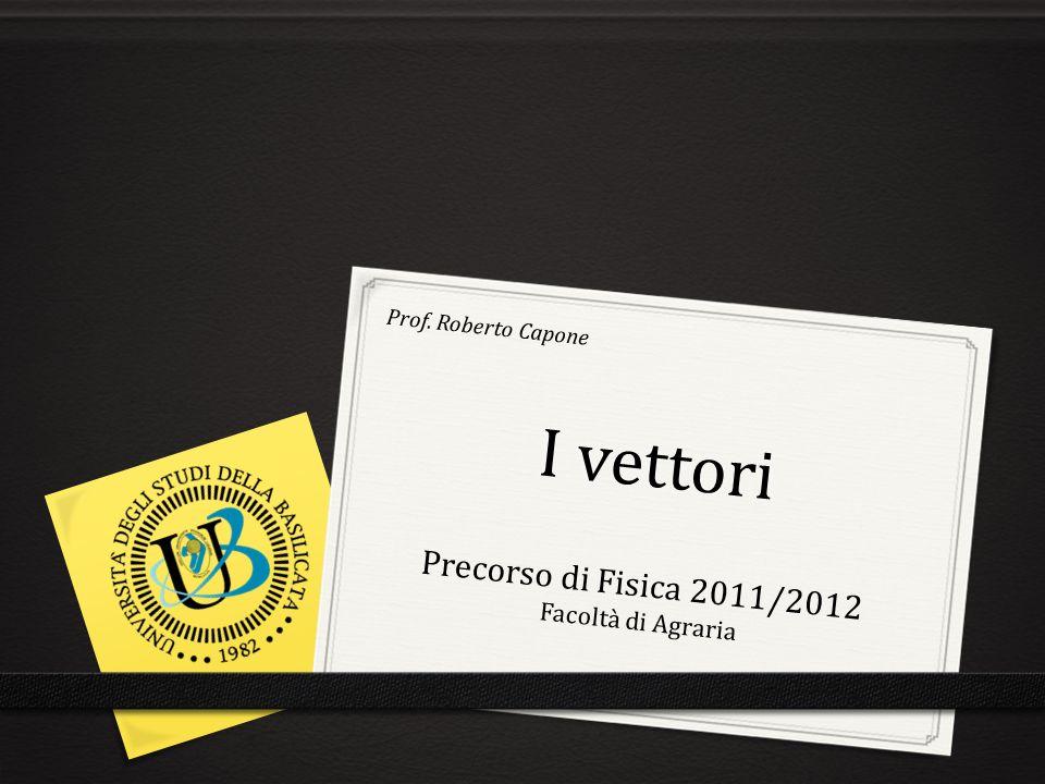 I vettori Precorso di Fisica 2011/2012 Facoltà di Agraria Prof. Roberto Capone