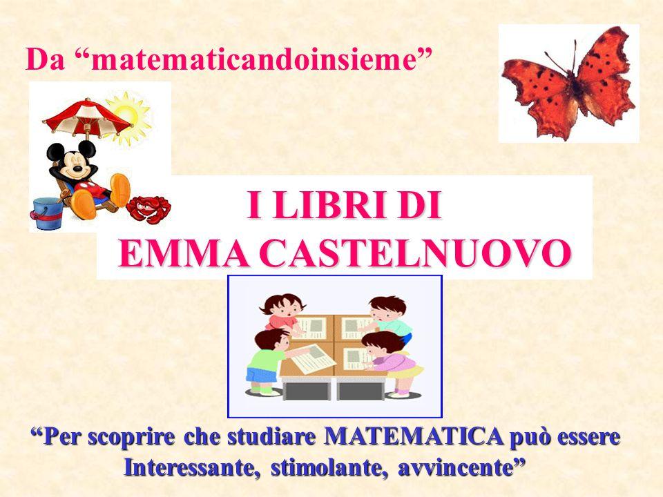 I LIBRI DI EMMA CASTELNUOVO Per scoprire che studiare MATEMATICA può essere Interessante, stimolante, avvincente Da matematicandoinsieme
