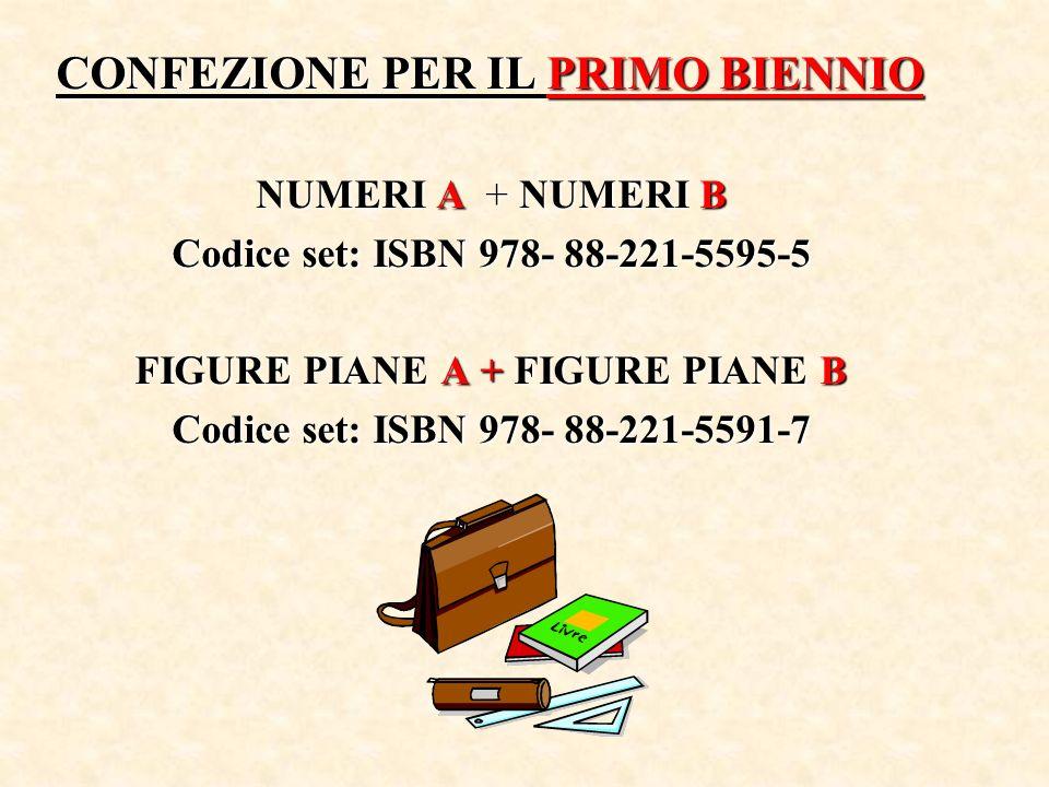 CONFEZIONE PER IL PRIMO BIENNIO NUMERI A + NUMERI B Codice set: ISBN 978- 88-221-5595-5 FIGURE PIANE A + FIGURE PIANE B Codice set: ISBN 978- 88-221-5591-7