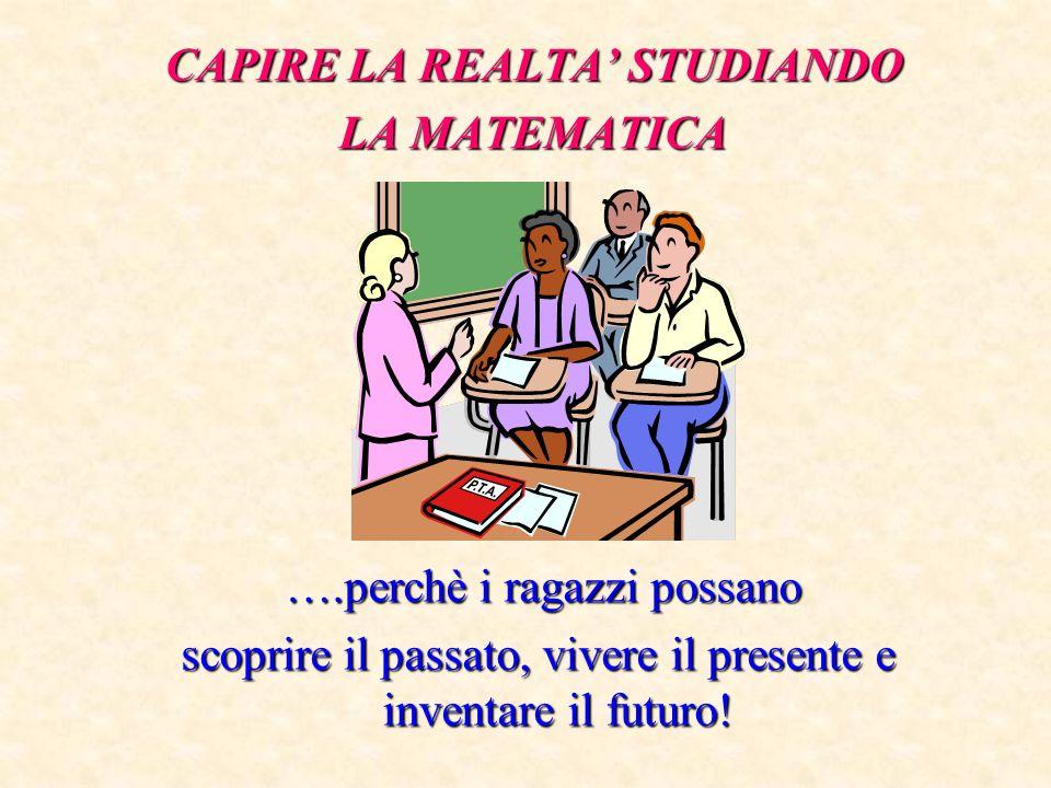CAPIRE LA REALTA STUDIANDO LA MATEMATICA ….perchè i ragazzi possano ….perchè i ragazzi possano scoprire il passato, vivere il presente e inventare il futuro!