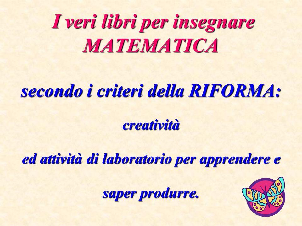 I veri libri per insegnare MATEMATICA secondo i criteri della RIFORMA: creatività ed attività di laboratorio per apprendere e saper produrre.