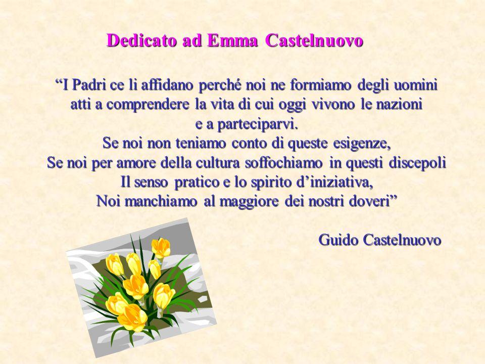 Dedicato ad Emma Castelnuovo I Padri ce li affidano perché noi ne formiamo degli uomini atti a comprendere la vita di cui oggi vivono le nazioni e a parteciparvi.