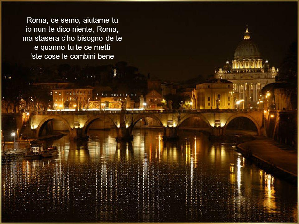 Roma, ce semo, aiutame tu io nun te dico niente, Roma, ma stasera cho bisogno de te e quanno tu te ce metti ste cose le combini bene
