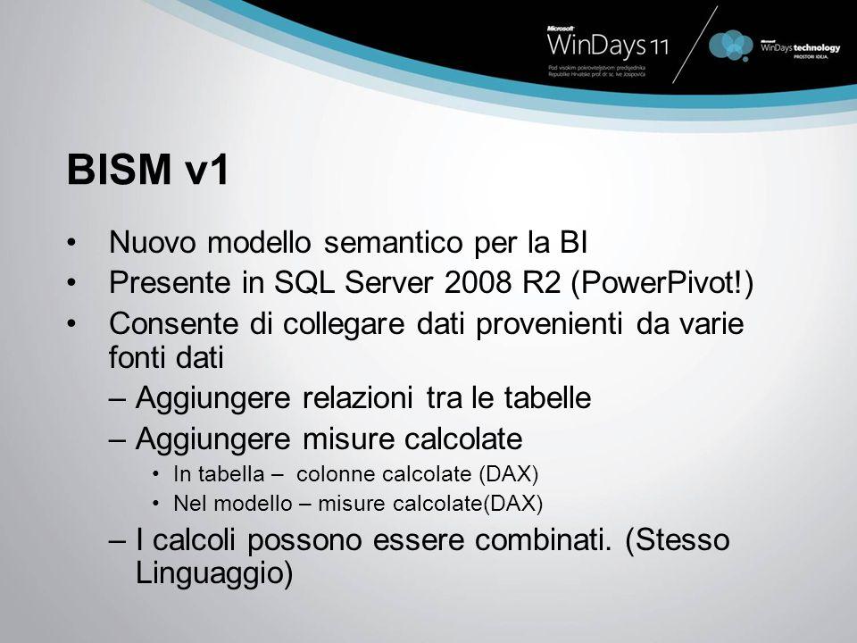 BISM v1 Nuovo modello semantico per la BI Presente in SQL Server 2008 R2 (PowerPivot!) Consente di collegare dati provenienti da varie fonti dati –Aggiungere relazioni tra le tabelle –Aggiungere misure calcolate In tabella – colonne calcolate (DAX) Nel modello – misure calcolate(DAX) –I calcoli possono essere combinati.