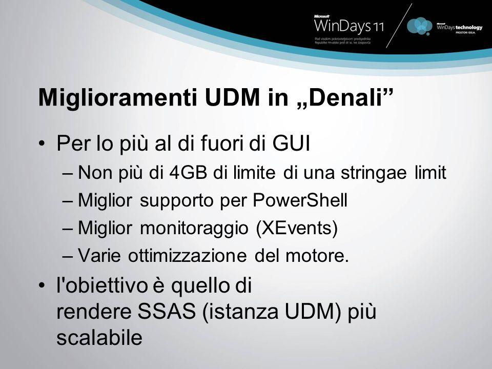 Miglioramenti UDM in Denali Per lo più al di fuori di GUI –Non più di 4GB di limite di una stringae limit –Miglior supporto per PowerShell –Miglior monitoraggio (XEvents) –Varie ottimizzazione del motore.