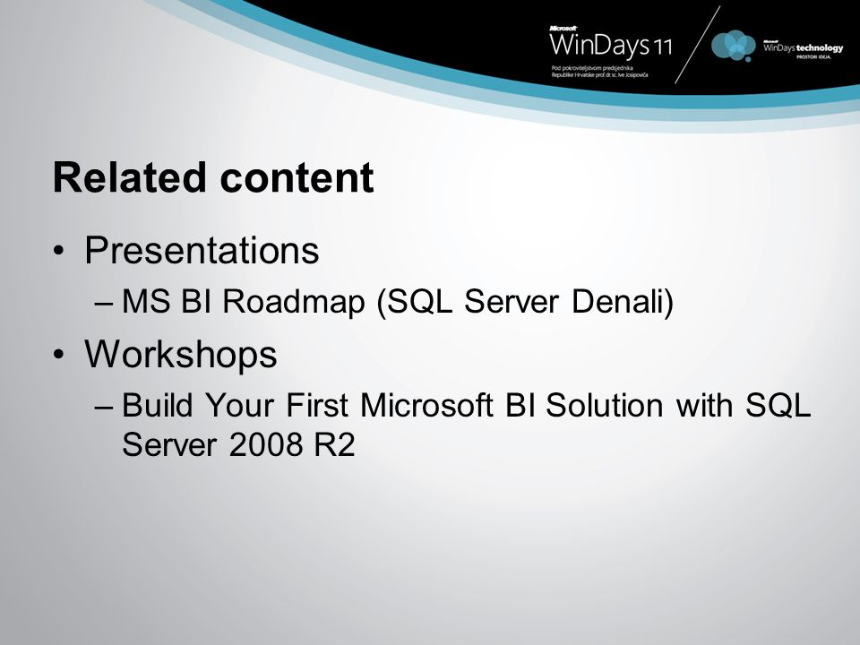 Related content Presentations –MS BI Roadmap (SQL Server Denali) Workshops –Build Your First Microsoft BI Solution with SQL Server 2008 R2