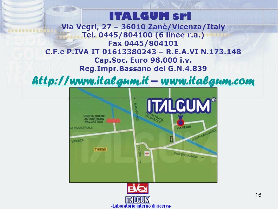 16 ITALGUM srl Via Vegri, 27 – 36010 Zanè/Vicenza/Italy Tel. 0445/804100 (6 linee r.a.) Fax 0445/804101 C.F.e P.IVA IT 01613380243 – R.E.A.VI N.173.14