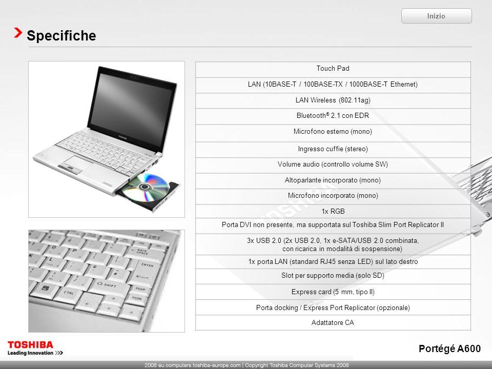 Specifiche Inizio Portégé A600 Touch Pad LAN (10BASE-T / 100BASE-TX / 1000BASE-T Ethernet) LAN Wireless (802.11ag) Bluetooth ® 2.1 con EDR Microfono esterno (mono) Ingresso cuffie (stereo) Volume audio (controllo volume SW) Altoparlante incorporato (mono) Microfono incorporato (mono) 1x RGB Porta DVI non presente, ma supportata sul Toshiba Slim Port Replicator II 3x USB 2.0 (2x USB 2.0, 1x e-SATA/USB 2.0 combinata, con ricarica in modalità di sospensione) 1x porta LAN (standard RJ45 senza LED) sul lato destro Slot per supporto media (solo SD) Express card (5 mm, tipo II) Porta docking / Express Port Replicator (opzionale) Adattatore CA