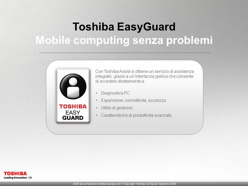 Toshiba EasyGuard Mobile computing senza problemi Diagnostica PC Espansione, connettività, sicurezza Utility di gestione Caratteristiche di produttività avanzata Con Toshiba Assist si ottiene un servizio di assistenza integrato, grazie a un interfaccia grafica che consente di accedere direttamente a: