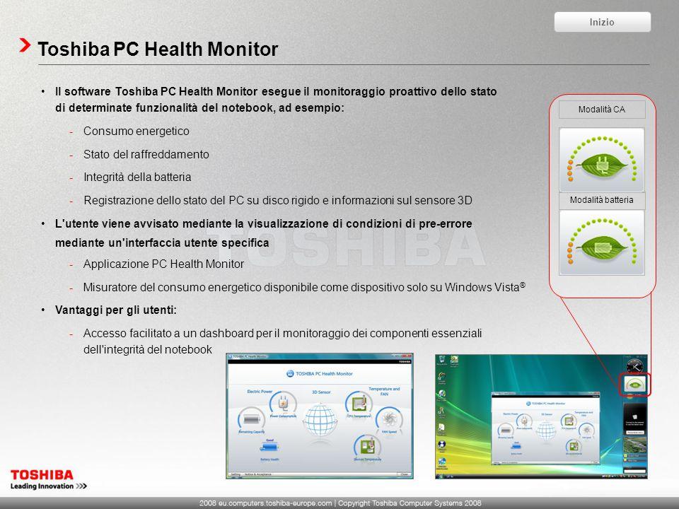 Toshiba PC Health Monitor Il software Toshiba PC Health Monitor esegue il monitoraggio proattivo dello stato di determinate funzionalità del notebook, ad esempio: -Consumo energetico -Stato del raffreddamento -Integrità della batteria -Registrazione dello stato del PC su disco rigido e informazioni sul sensore 3D L utente viene avvisato mediante la visualizzazione di condizioni di pre-errore mediante un interfaccia utente specifica -Applicazione PC Health Monitor -Misuratore del consumo energetico disponibile come dispositivo solo su Windows Vista ® Vantaggi per gli utenti: -Accesso facilitato a un dashboard per il monitoraggio dei componenti essenziali dell integrità del notebook Modalità CA Modalità batteria Inizio