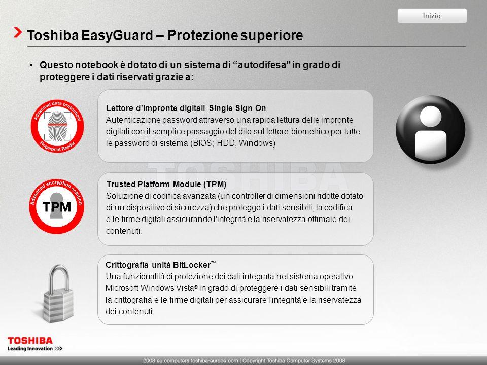 Toshiba EasyGuard – Protezione superiore Questo notebook è dotato di un sistema di autodifesa in grado di proteggere i dati riservati grazie a: Lettore d impronte digitali Single Sign On Autenticazione password attraverso una rapida lettura delle impronte digitali con il semplice passaggio del dito sul lettore biometrico per tutte le password di sistema (BIOS; HDD, Windows) Trusted Platform Module (TPM) Soluzione di codifica avanzata (un controller di dimensioni ridotte dotato di un dispositivo di sicurezza) che protegge i dati sensibili, la codifica e le firme digitali assicurando l integrità e la riservatezza ottimale dei contenuti.