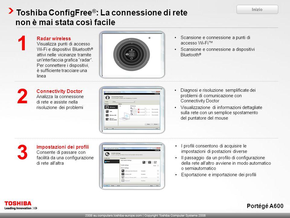 Toshiba ConfigFree ® : La connessione di rete non è mai stata così facile Radar wireless Visualizza punti di accesso Wi-Fi e dispositivi Bluetooth ® attivi nelle vicinanze tramite un interfaccia grafica radar.