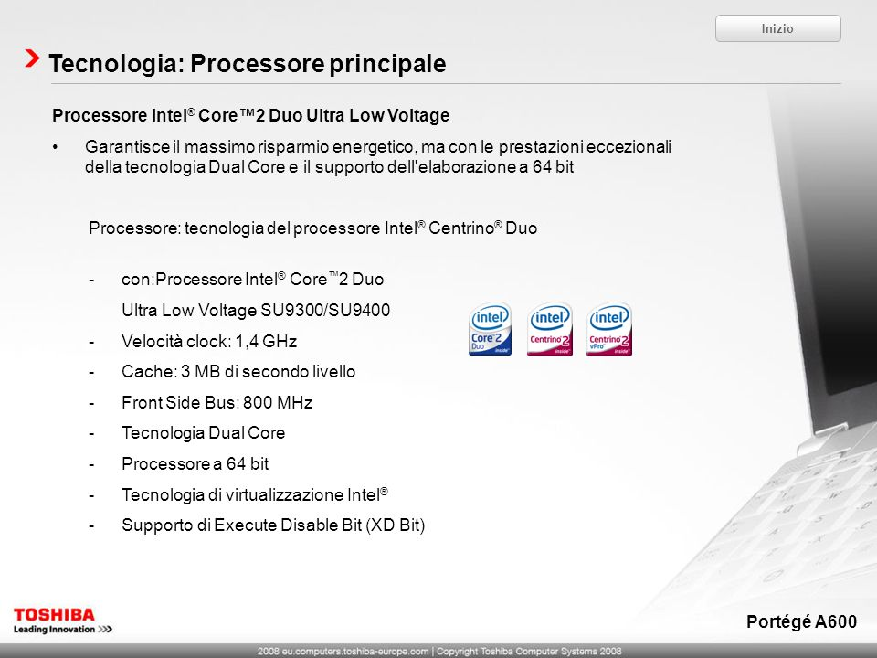 Processore Intel ® Core2 Duo Ultra Low Voltage Garantisce il massimo risparmio energetico, ma con le prestazioni eccezionali della tecnologia Dual Core e il supporto dell elaborazione a 64 bit Processore: tecnologia del processore Intel ® Centrino ® Duo -con:Processore Intel ® Core 2 Duo Ultra Low Voltage SU9300/SU9400 -Velocità clock: 1,4 GHz -Cache: 3 MB di secondo livello -Front Side Bus: 800 MHz -Tecnologia Dual Core -Processore a 64 bit -Tecnologia di virtualizzazione Intel ® -Supporto di Execute Disable Bit (XD Bit) Tecnologia: Processore principale Inizio Portégé A600