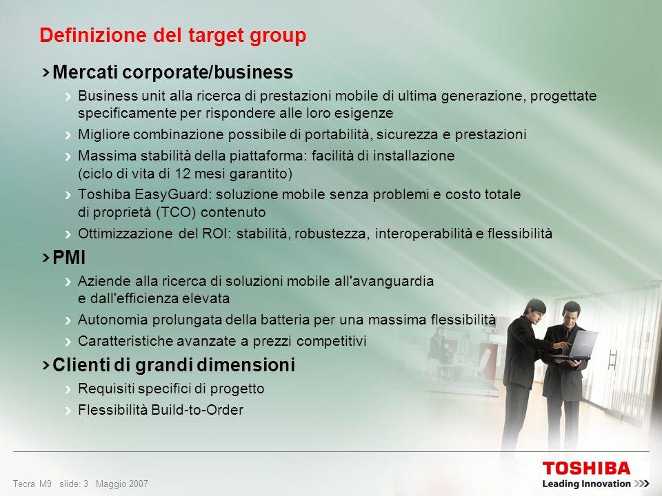 Tecra M9 slide: 2 Maggio 2007 Design e facilità di utilizzo Microsoft ® Windows Vista Business Edition autentico Tecnologia Intel ® Centrino Duo Sommario Definizione del target group Perché scegliere Tecra M9.