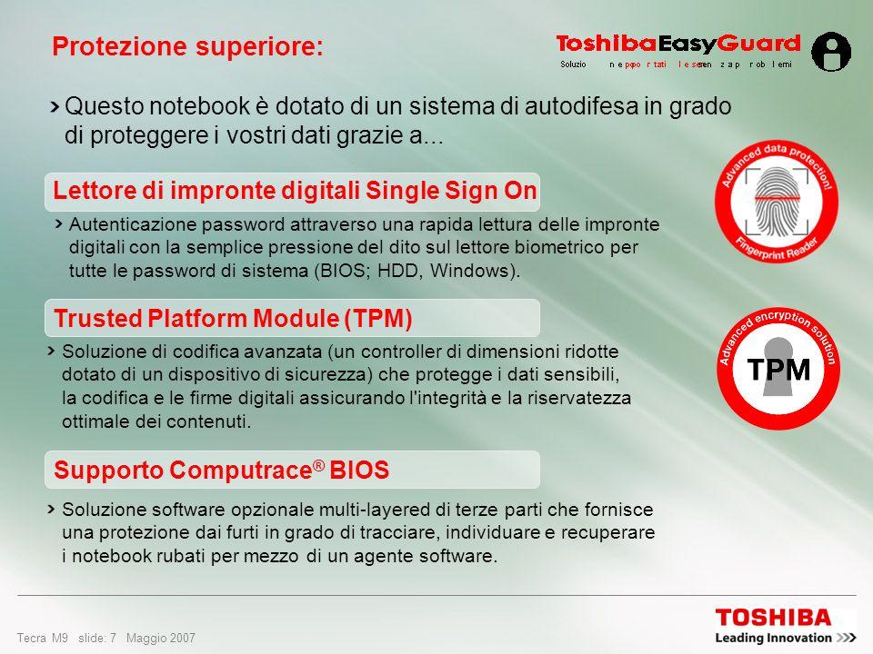 Tecra M9 slide: 17 Maggio 2007 Design e facilità di utilizzo Interruttore di accensione/ spegnimento wireless Toshiba Attivazione e disattivazione della connettività wireless Chi viaggia abitualmente in aereo apprezzerà la facilità di disattivazione delle comunicazioni wireless Doppio sistema di puntamento Toshiba Altamente personalizzabile e dotato di AccuPoint II e TouchPad per la massima flessibilità