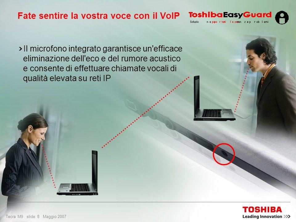 Tecra M9 slide: 8 Maggio 2007 Fate sentire la vostra voce con il VoIP Il microfono integrato garantisce un efficace eliminazione dell eco e del rumore acustico e consente di effettuare chiamate vocali di qualità elevata su reti IP