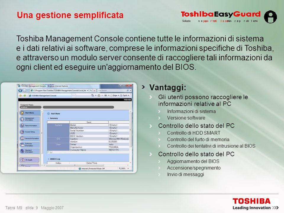Tecra M9 slide: 9 Maggio 2007 Una gestione semplificata Vantaggi: Gli utenti possono raccogliere le informazioni relative al PC Informazioni di sistema Versione software Controllo dello stato del PC Controllo di HDD SMART Controllo del furto di memoria Controllo dei tentativi di intrusione al BIOS Controllo dello stato del PC Aggiornamento del BIOS Accensione/spegnimento Invio di messaggi Toshiba Management Console contiene tutte le informazioni di sistema e i dati relativi ai software, comprese le informazioni specifiche di Toshiba, e attraverso un modulo server consente di raccogliere tali informazioni da ogni client ed eseguire un aggiornamento del BIOS.