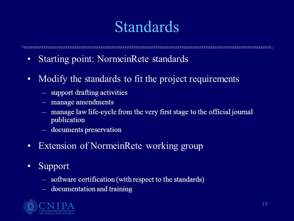 19 Standards Starting point: NormeinRete standards Modify the standards to fit the project requirements –support drafting activities –manage amendments –manage law life-cycle from the very first stage to the official journal publication –documents preservation Extension of NormeinRete working group Support –software certification (with respect to the standards) –documentation and training
