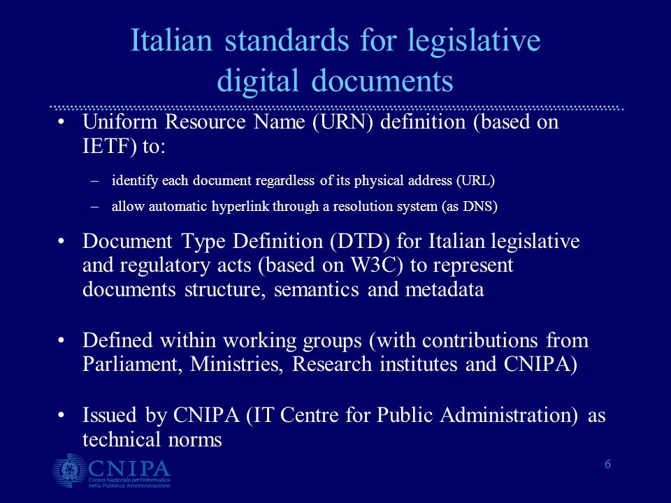 6 Italian standards for legislative digital documents Uniform Resource Name (URN) definition (based on IETF) to: –identify each document regardless of its physical address (URL) –allow automatic hyperlink through a resolution system (as DNS) Document Type Definition (DTD) for Italian legislative and regulatory acts (based on W3C) to represent documents structure, semantics and metadata Defined within working groups (with contributions from Parliament, Ministries, Research institutes and CNIPA) Issued by CNIPA (IT Centre for Public Administration) as technical norms