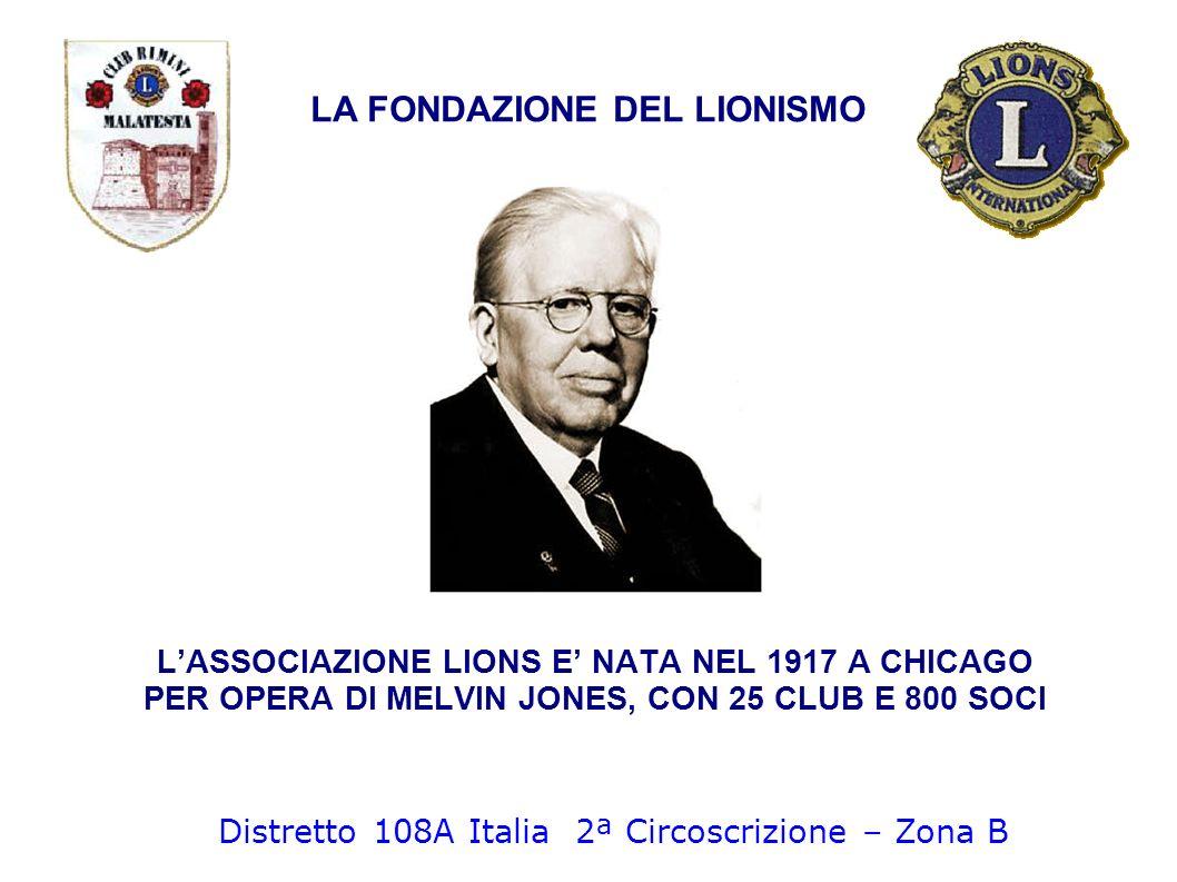 LA FONDAZIONE DEL LIONISMO LASSOCIAZIONE LIONS E NATA NEL 1917 A CHICAGO PER OPERA DI MELVIN JONES, CON 25 CLUB E 800 SOCI Distretto 108A Italia 2ª Ci