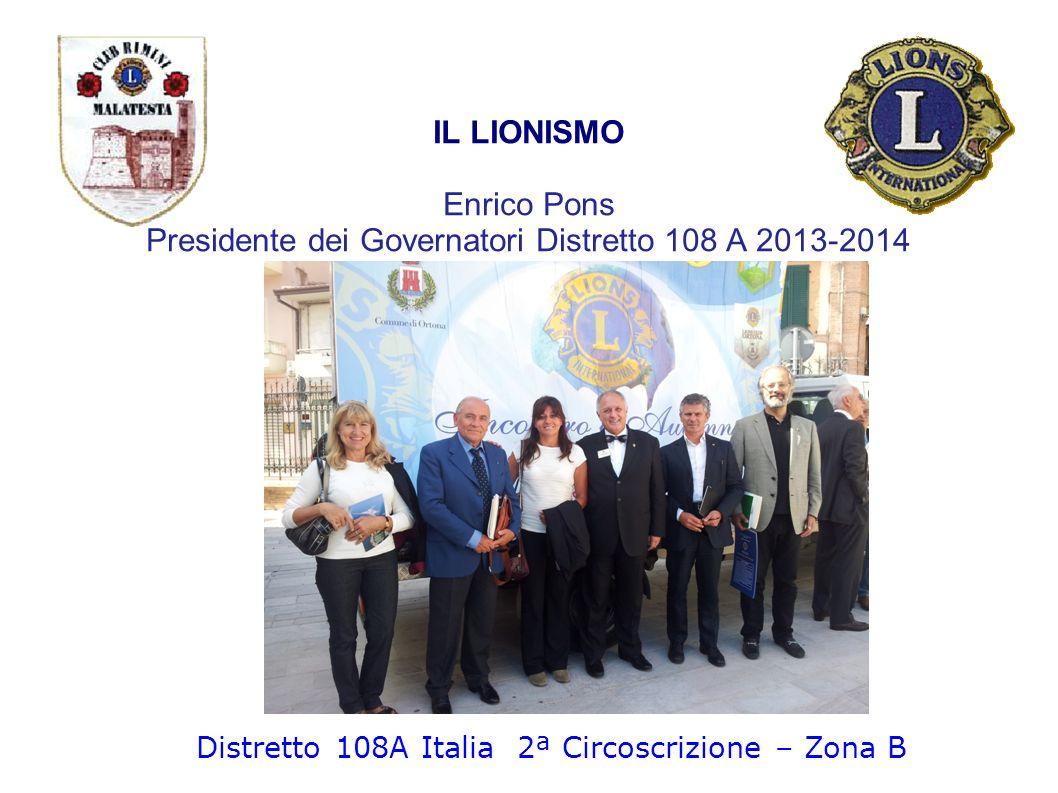 IL LIONISMO Enrico Pons Presidente dei Governatori Distretto 108 A 2013-2014 Distretto 108A Italia 2ª Circoscrizione – Zona B
