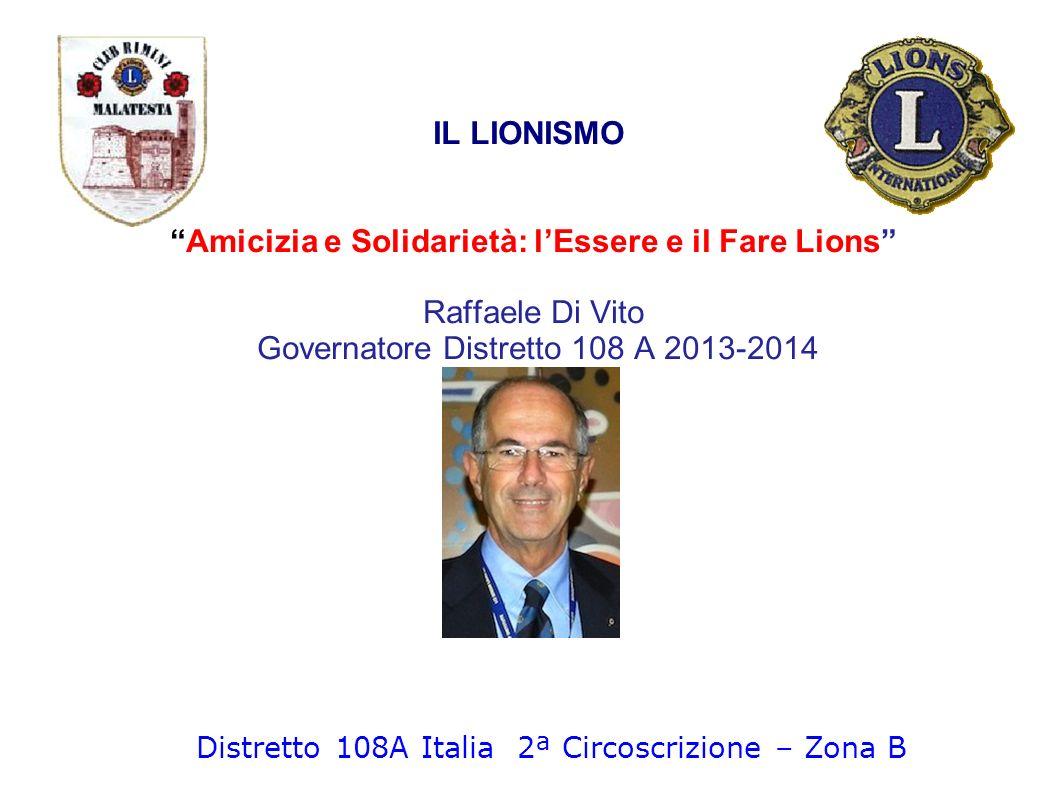 IL LIONISMO Amicizia e Solidarietà: lEssere e il Fare Lions Raffaele Di Vito Governatore Distretto 108 A 2013-2014 Distretto 108A Italia 2ª Circoscriz