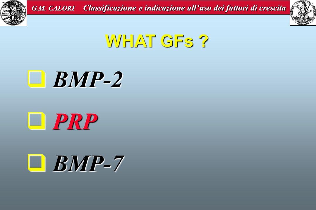 WHAT GFs ? BMP-2 BMP-2 PRP PRP BMP-7 BMP-7 G.M. CALORI Classificazione e indicazione alluso dei fattori di crescita G.M. CALORI Classificazione e indi