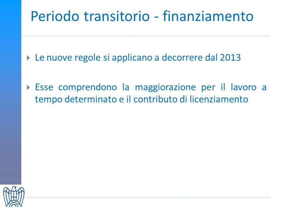 Periodo transitorio - finanziamento Le nuove regole si applicano a decorrere dal 2013 Esse comprendono la maggiorazione per il lavoro a tempo determinato e il contributo di licenziamento