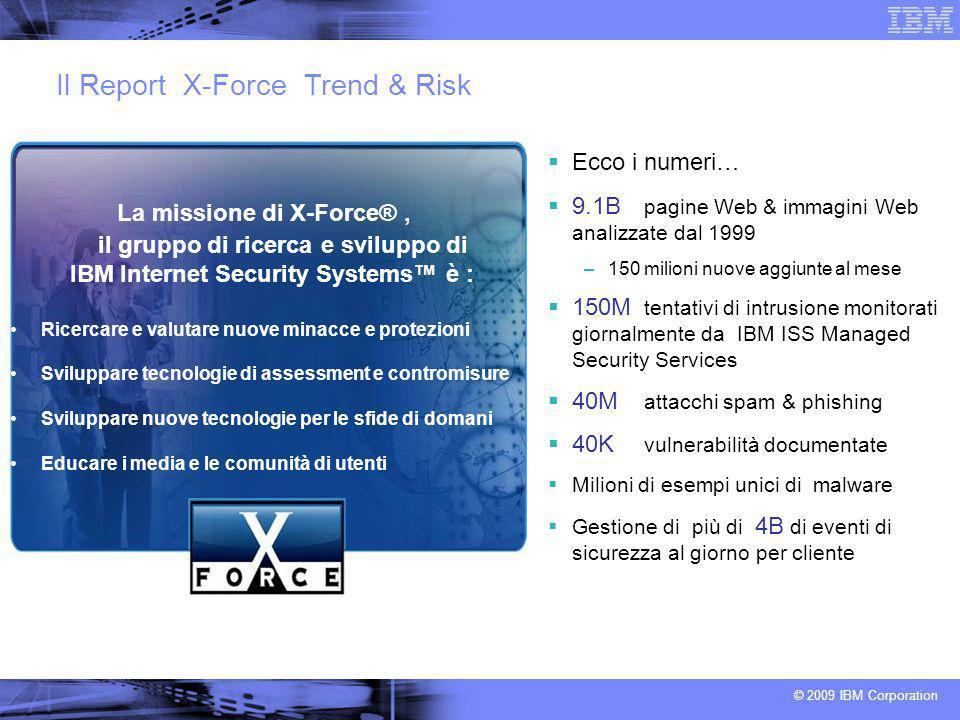 © 2009 IBM Corporation La missione di X-Force®, il gruppo di ricerca e sviluppo di IBM Internet Security Systems è : Ricercare e valutare nuove minacc