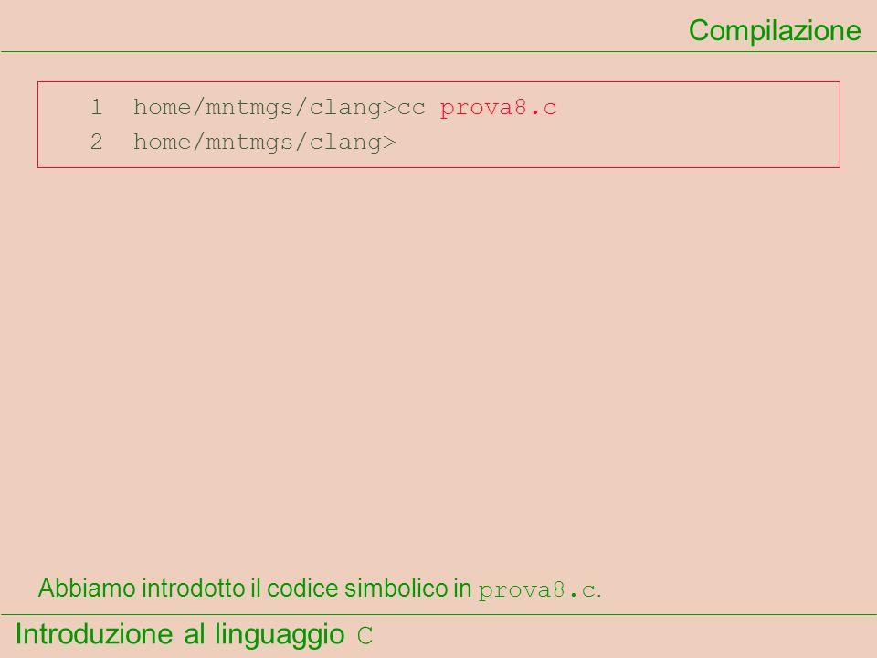 Introduzione al linguaggio C 1 home/mntmgs/clang>cc prova8.c 2 home/mntmgs/clang> Compilazione Abbiamo introdotto il codice simbolico in prova8.c.