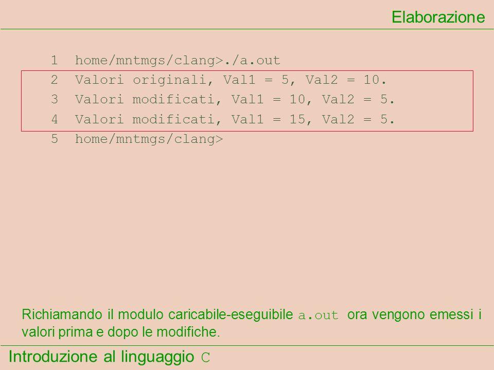 Introduzione al linguaggio C 1 home/mntmgs/clang>./a.out 2 Valori originali, Val1 = 5, Val2 = 10. 3 Valori modificati, Val1 = 10, Val2 = 5. 4 Valori m