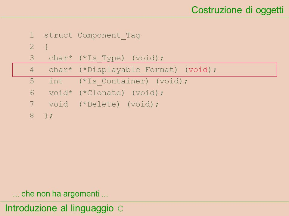 Introduzione al linguaggio C 1 struct Component_Tag 2 { 3 char* (*Is_Type) (void); 4 char* (*Displayable_Format) (void); 5 int (*Is_Container) (void);