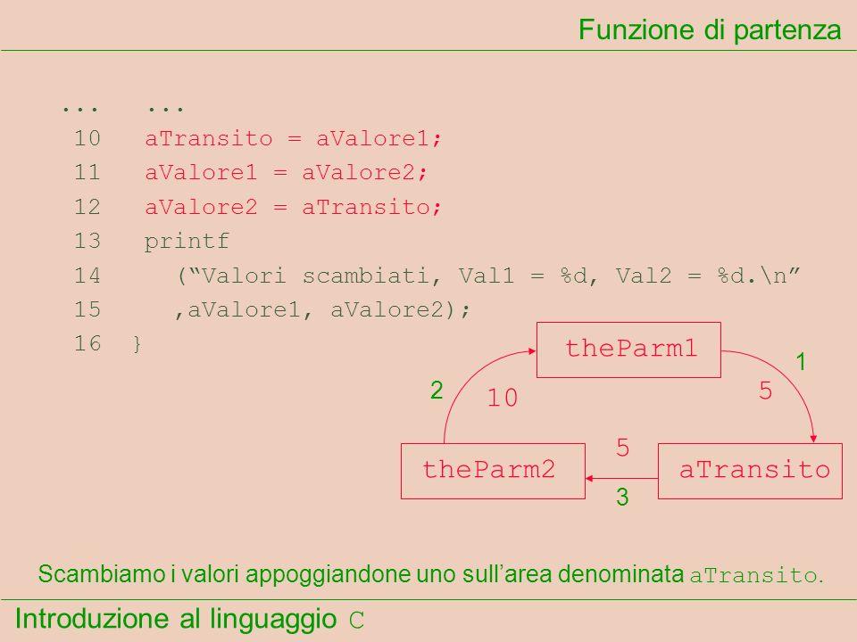 Introduzione al linguaggio C...... 10 aTransito = aValore1; 11 aValore1 = aValore2; 12 aValore2 = aTransito; 13 printf 14 (Valori scambiati, Val1 = %d