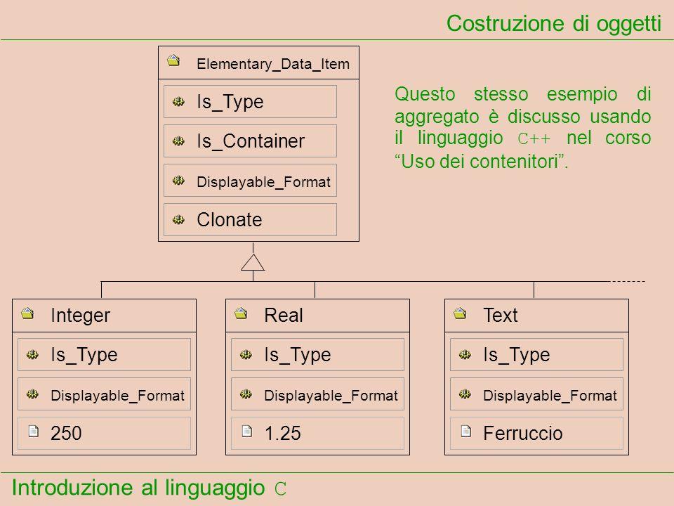 Introduzione al linguaggio C Costruzione di oggetti Questo stesso esempio di aggregato è discusso usando il linguaggio C++ nel corso Uso dei contenito
