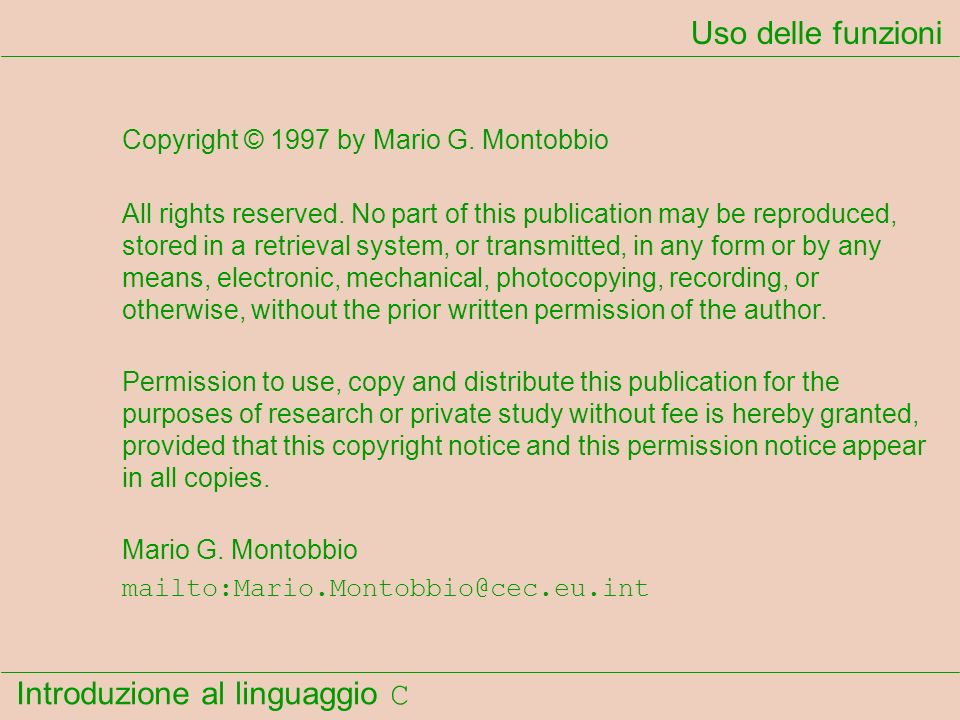 Introduzione al linguaggio C Uso delle funzioni Copyright © 1997 by Mario G. Montobbio All rights reserved. No part of this publication may be reprodu