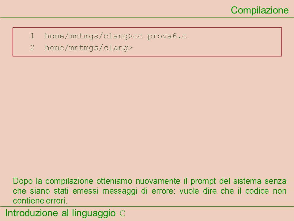 Introduzione al linguaggio C 1 home/mntmgs/clang>cc prova6.c 2 home/mntmgs/clang> Compilazione Dopo la compilazione otteniamo nuovamente il prompt del
