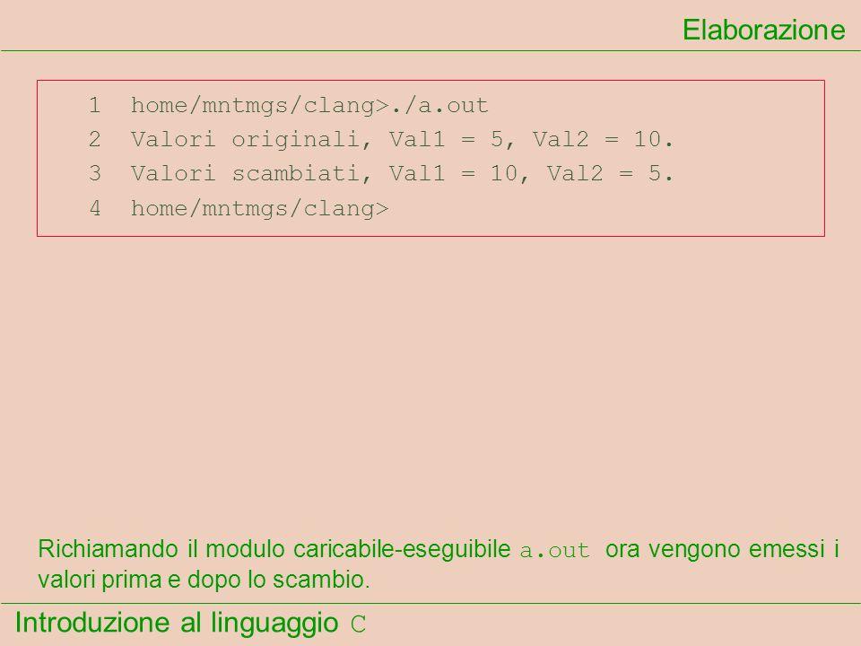 Introduzione al linguaggio C 1 home/mntmgs/clang>./a.out 2 Valori originali, Val1 = 5, Val2 = 10. 3 Valori scambiati, Val1 = 10, Val2 = 5. 4 home/mntm