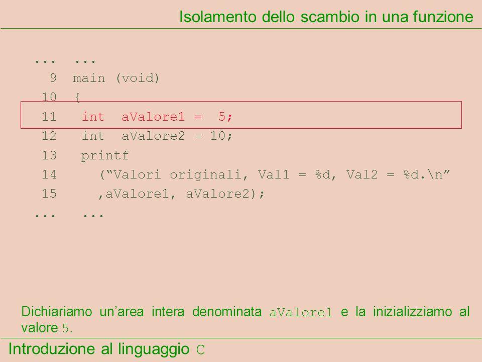 Introduzione al linguaggio C...... 9 main (void) 10 { 11 int aValore1 = 5; 12 int aValore2 = 10; 13 printf 14 (Valori originali, Val1 = %d, Val2 = %d.