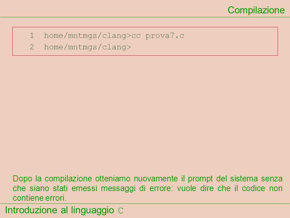 Introduzione al linguaggio C 1 home/mntmgs/clang>cc prova7.c 2 home/mntmgs/clang> Compilazione Dopo la compilazione otteniamo nuovamente il prompt del