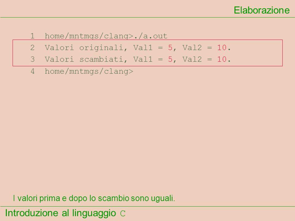 Introduzione al linguaggio C 1 home/mntmgs/clang>./a.out 2 Valori originali, Val1 = 5, Val2 = 10. 3 Valori scambiati, Val1 = 5, Val2 = 10. 4 home/mntm