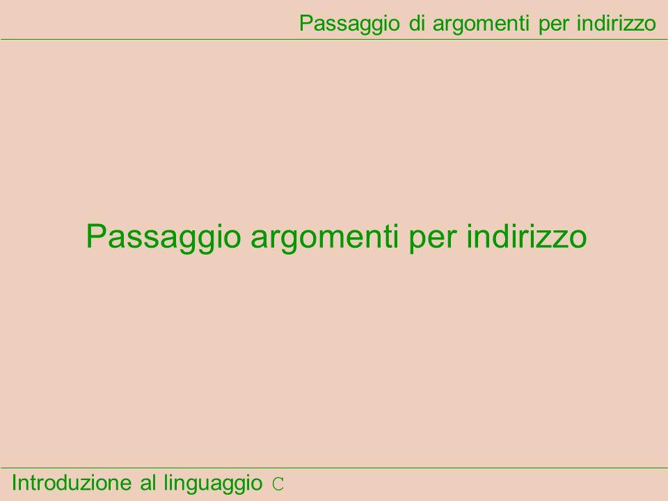 Introduzione al linguaggio C Passaggio di argomenti per indirizzo Passaggio argomenti per indirizzo