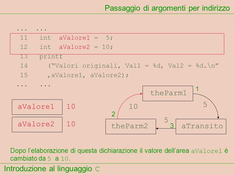 Introduzione al linguaggio C...... 11 int aValore1 = 5; 12 int aValore2 = 10; 13 printf 14 (Valori originali, Val1 = %d, Val2 = %d.\n 15,aValore1, aVa